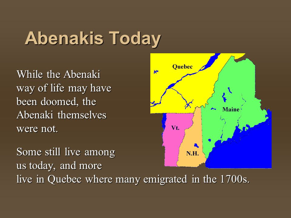 Abenakis Today While the Abenaki way of life may have been doomed, the Abenaki themselves were not. Some still live among us today, and more live in Q