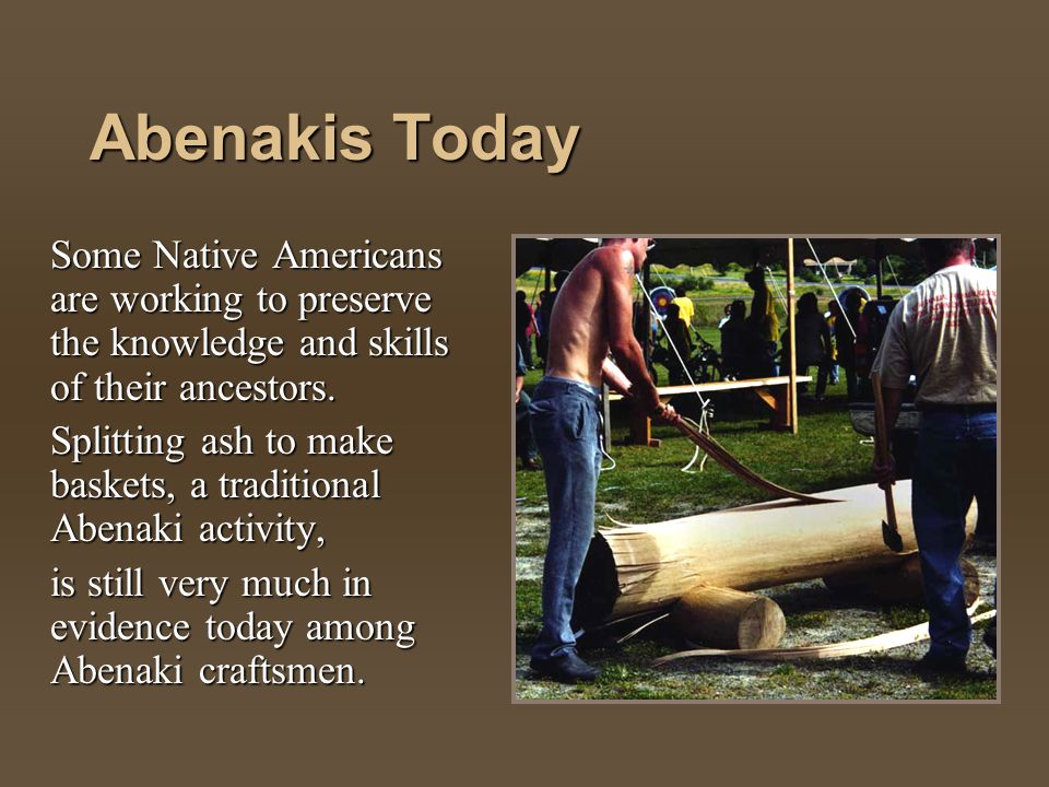 Abenakis Today Some Native Americans are working to preserve the knowledge and skills of their ancestors. Splitting ash to make baskets, a traditional