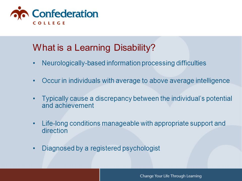 What is a Learning Disability? Neurologically-based information processing difficulties Occur in individuals with average to above average intelligenc
