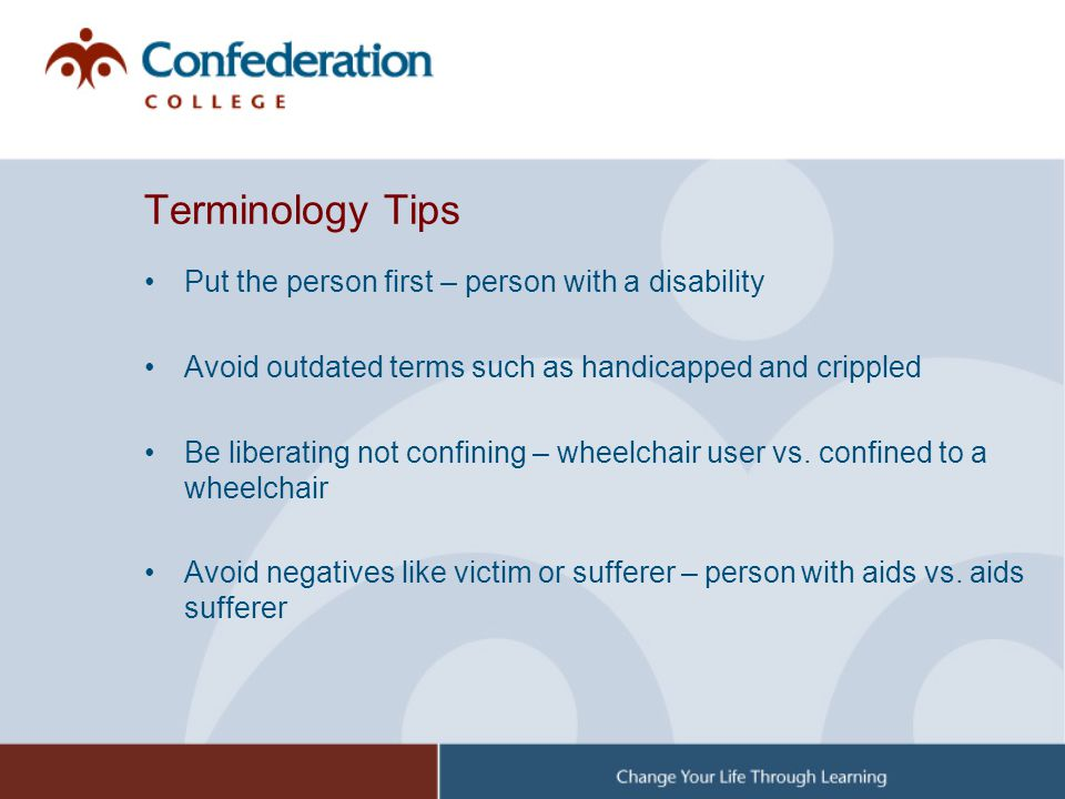 Terminology Tips Put the person first – person with a disability Avoid outdated terms such as handicapped and crippled Be liberating not confining – w