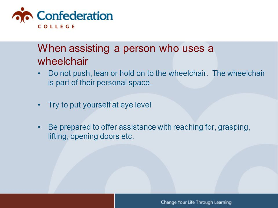 When assisting a person who uses a wheelchair Do not push, lean or hold on to the wheelchair. The wheelchair is part of their personal space. Try to p