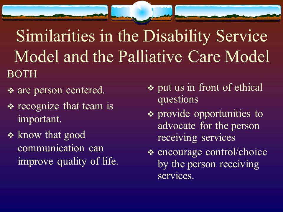 Similarities in the Disability Service Model and the Palliative Care Model BOTH are person centered. recognize that team is important. know that good