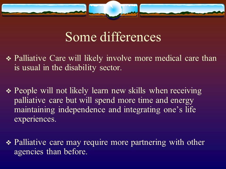 Some differences Palliative Care will likely involve more medical care than is usual in the disability sector. People will not likely learn new skills