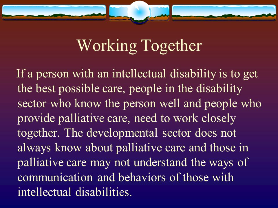 Working Together If a person with an intellectual disability is to get the best possible care, people in the disability sector who know the person wel
