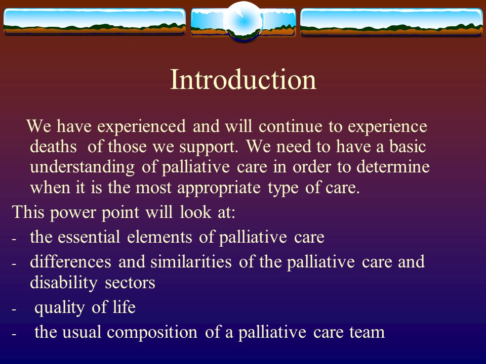 Introduction We have experienced and will continue to experience deaths of those we support. We need to have a basic understanding of palliative care