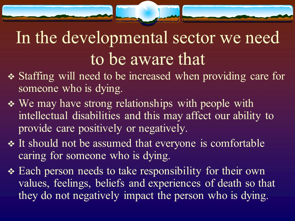 In the developmental sector we need to be aware that Staffing will need to be increased when providing care for someone who is dying. We may have stro