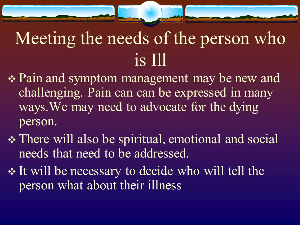 Meeting the needs of the person who is Ill Pain and symptom management may be new and challenging. Pain can can be expressed in many ways.We may need