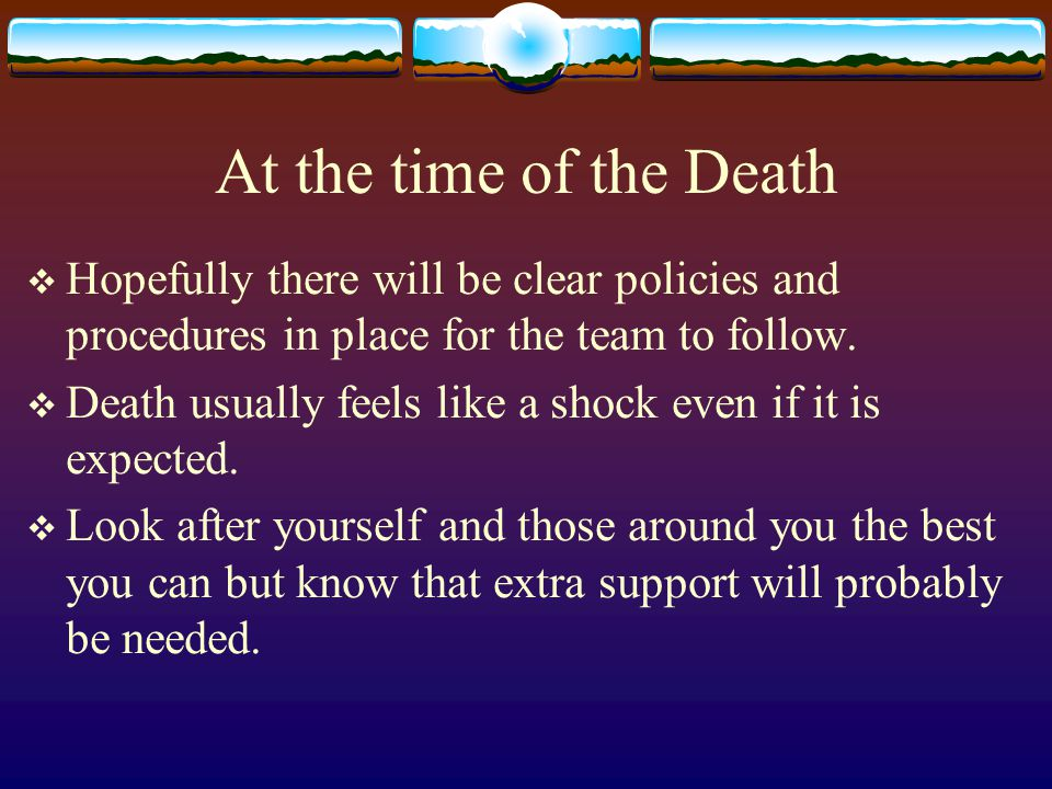 At the time of the Death Hopefully there will be clear policies and procedures in place for the team to follow. Death usually feels like a shock even