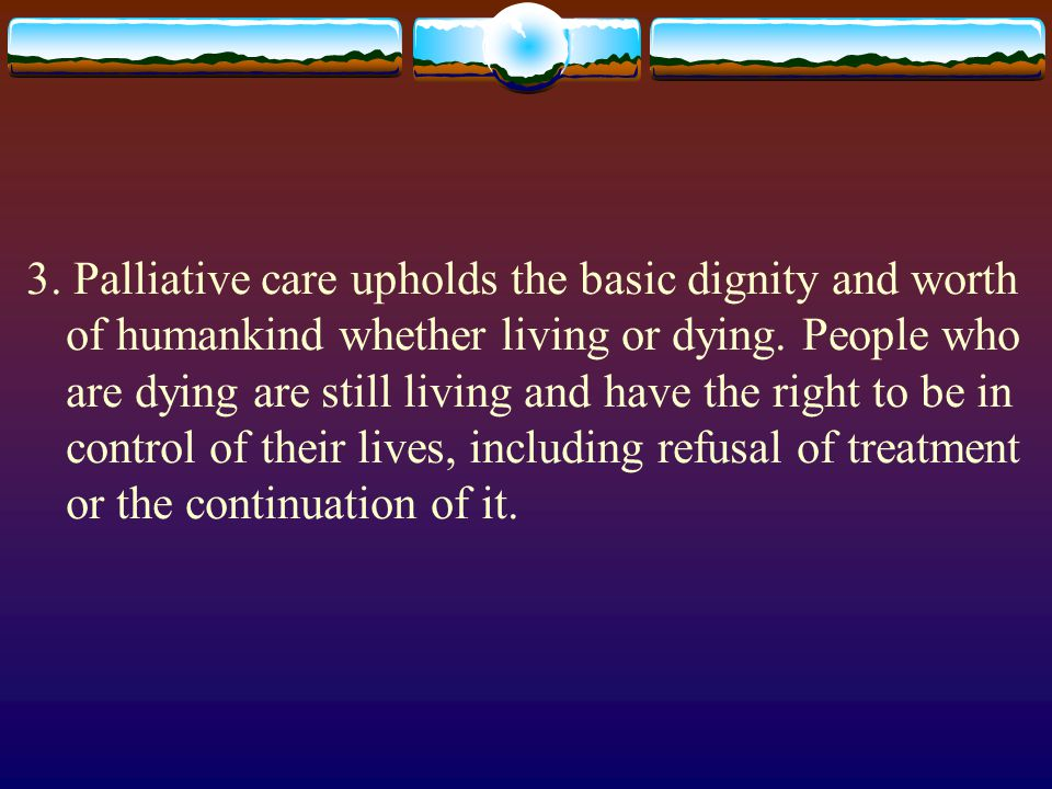 3. Palliative care upholds the basic dignity and worth of humankind whether living or dying. People who are dying are still living and have the right