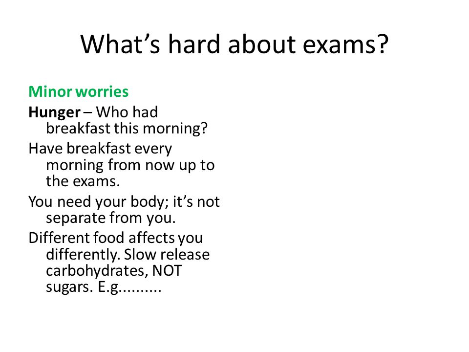 Whats hard about exams. Minor worries Hunger – Who had breakfast this morning.