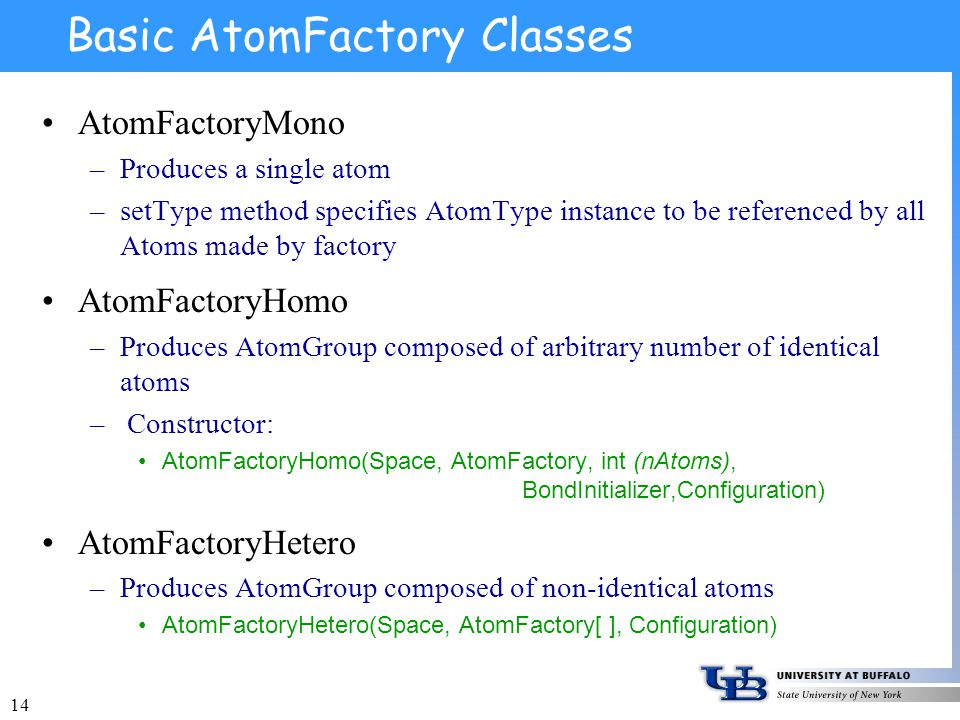 14 Basic AtomFactory Classes AtomFactoryMono –Produces a single atom –setType method specifies AtomType instance to be referenced by all Atoms made by factory AtomFactoryHomo –Produces AtomGroup composed of arbitrary number of identical atoms – Constructor: AtomFactoryHomo(Space, AtomFactory, int (nAtoms), BondInitializer,Configuration) AtomFactoryHetero –Produces AtomGroup composed of non-identical atoms AtomFactoryHetero(Space, AtomFactory[ ], Configuration)