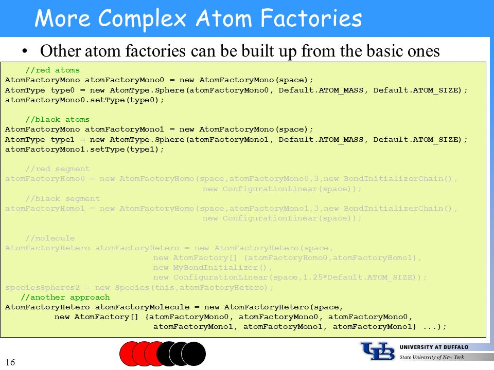 16 More Complex Atom Factories Other atom factories can be built up from the basic ones //red atoms AtomFactoryMono atomFactoryMono0 = new AtomFactoryMono(space); AtomType type0 = new AtomType.Sphere(atomFactoryMono0, Default.ATOM_MASS, Default.ATOM_SIZE); atomFactoryMono0.setType(type0); //black atoms AtomFactoryMono atomFactoryMono1 = new AtomFactoryMono(space); AtomType type1 = new AtomType.Sphere(atomFactoryMono1, Default.ATOM_MASS, Default.ATOM_SIZE); atomFactoryMono1.setType(type1); //red segment atomFactoryHomo0 = new AtomFactoryHomo(space,atomFactoryMono0,3,new BondInitializerChain(), new ConfigurationLinear(space)); //black segment atomFactoryHomo1 = new AtomFactoryHomo(space,atomFactoryMono1,3,new BondInitializerChain(), new ConfigurationLinear(space)); //molecule AtomFactoryHetero atomFactoryHetero = new AtomFactoryHetero(space, new AtomFactory[] {atomFactoryHomo0,atomFactoryHomo1}, new MyBondInitializer(), new ConfigurationLinear(space,1.25*Default.ATOM_SIZE)); speciesSpheres2 = new Species(this,atomFactoryHetero); //another approach AtomFactoryHetero atomFactoryMolecule = new AtomFactoryHetero(space, new AtomFactory[] {atomFactoryMono0, atomFactoryMono0, atomFactoryMono0, atomFactoryMono1, atomFactoryMono1, atomFactoryMono1}...);
