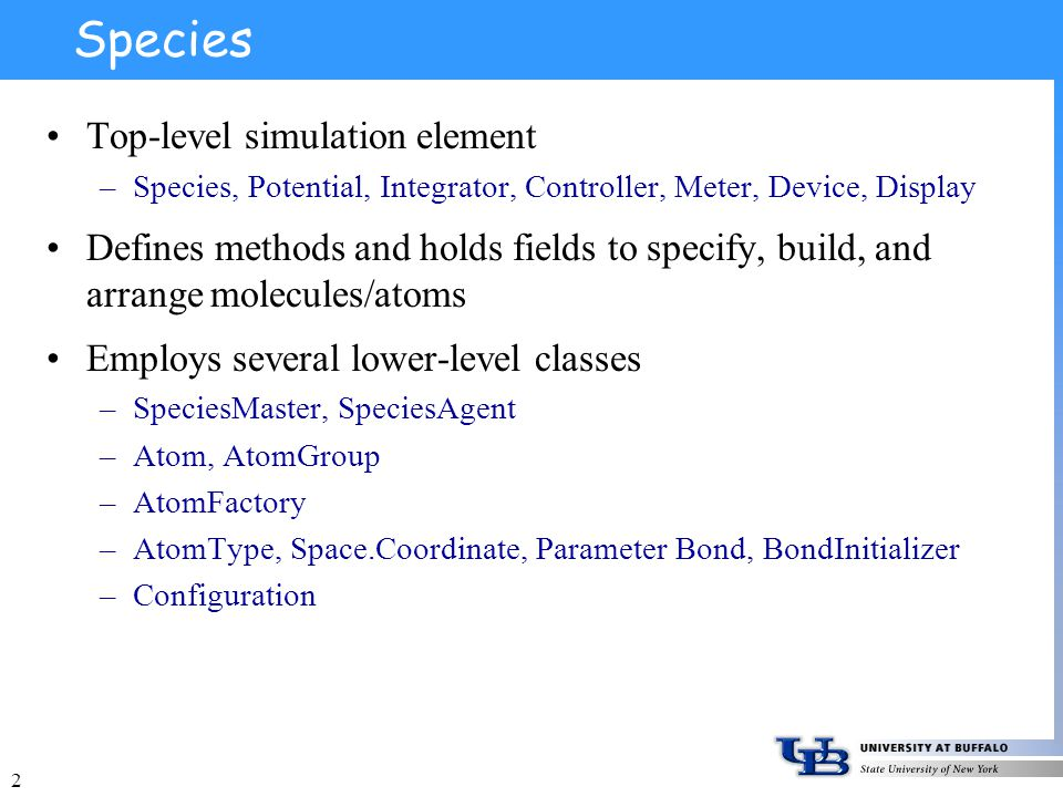 2 Species Top-level simulation element –Species, Potential, Integrator, Controller, Meter, Device, Display Defines methods and holds fields to specify, build, and arrange molecules/atoms Employs several lower-level classes –SpeciesMaster, SpeciesAgent –Atom, AtomGroup –AtomFactory –AtomType, Space.Coordinate, Parameter Bond, BondInitializer –Configuration