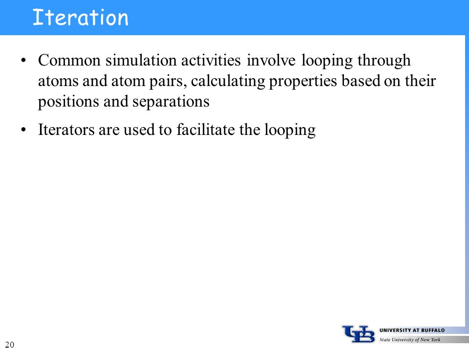 20 Iteration Common simulation activities involve looping through atoms and atom pairs, calculating properties based on their positions and separations Iterators are used to facilitate the looping