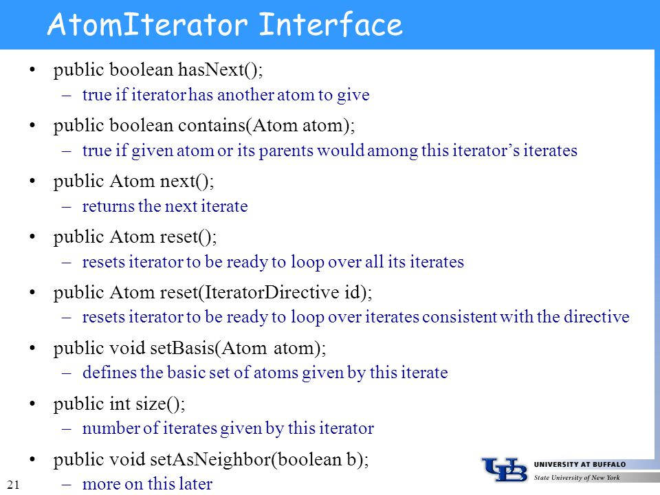 21 AtomIterator Interface public boolean hasNext(); –true if iterator has another atom to give public boolean contains(Atom atom); –true if given atom or its parents would among this iterators iterates public Atom next(); –returns the next iterate public Atom reset(); –resets iterator to be ready to loop over all its iterates public Atom reset(IteratorDirective id); –resets iterator to be ready to loop over iterates consistent with the directive public void setBasis(Atom atom); –defines the basic set of atoms given by this iterate public int size(); –number of iterates given by this iterator public void setAsNeighbor(boolean b); –more on this later