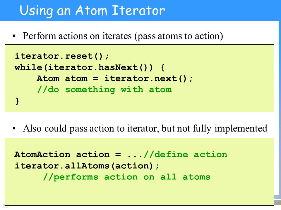 22 Using an Atom Iterator Perform actions on iterates (pass atoms to action) Also could pass action to iterator, but not fully implemented iterator.reset(); while(iterator.hasNext()) { Atom atom = iterator.next(); //do something with atom } AtomAction action =...//define action iterator.allAtoms(action); //performs action on all atoms