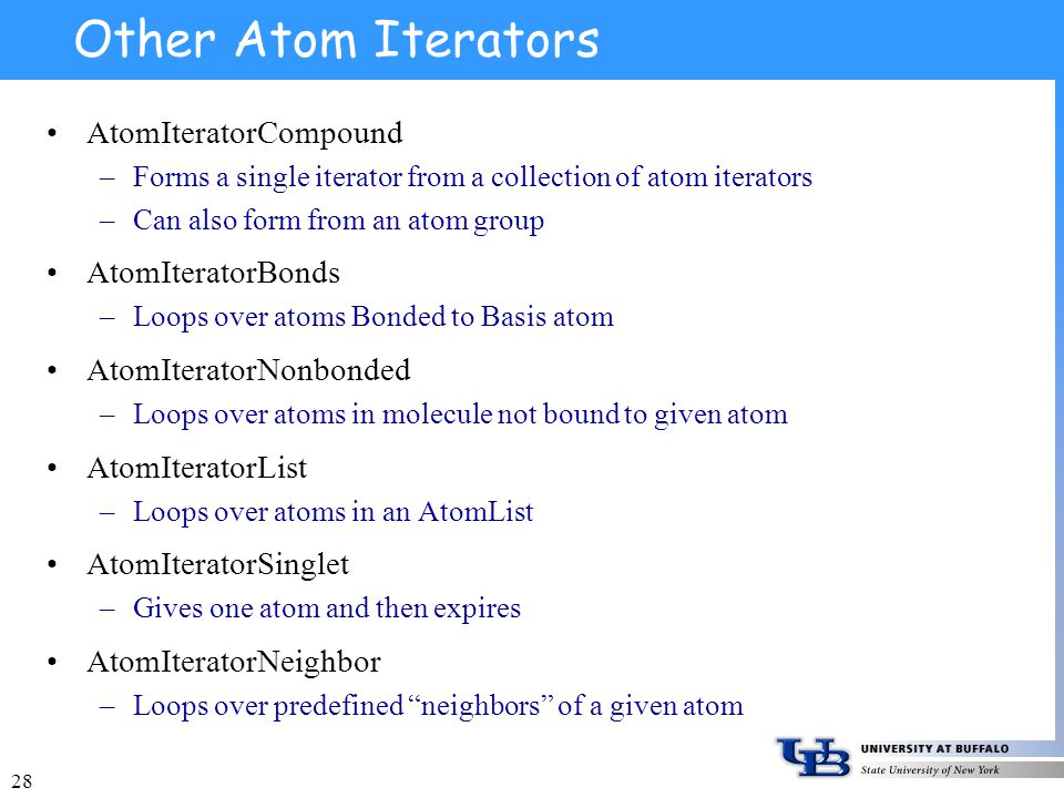 28 Other Atom Iterators AtomIteratorCompound –Forms a single iterator from a collection of atom iterators –Can also form from an atom group AtomIteratorBonds –Loops over atoms Bonded to Basis atom AtomIteratorNonbonded –Loops over atoms in molecule not bound to given atom AtomIteratorList –Loops over atoms in an AtomList AtomIteratorSinglet –Gives one atom and then expires AtomIteratorNeighbor –Loops over predefined neighbors of a given atom