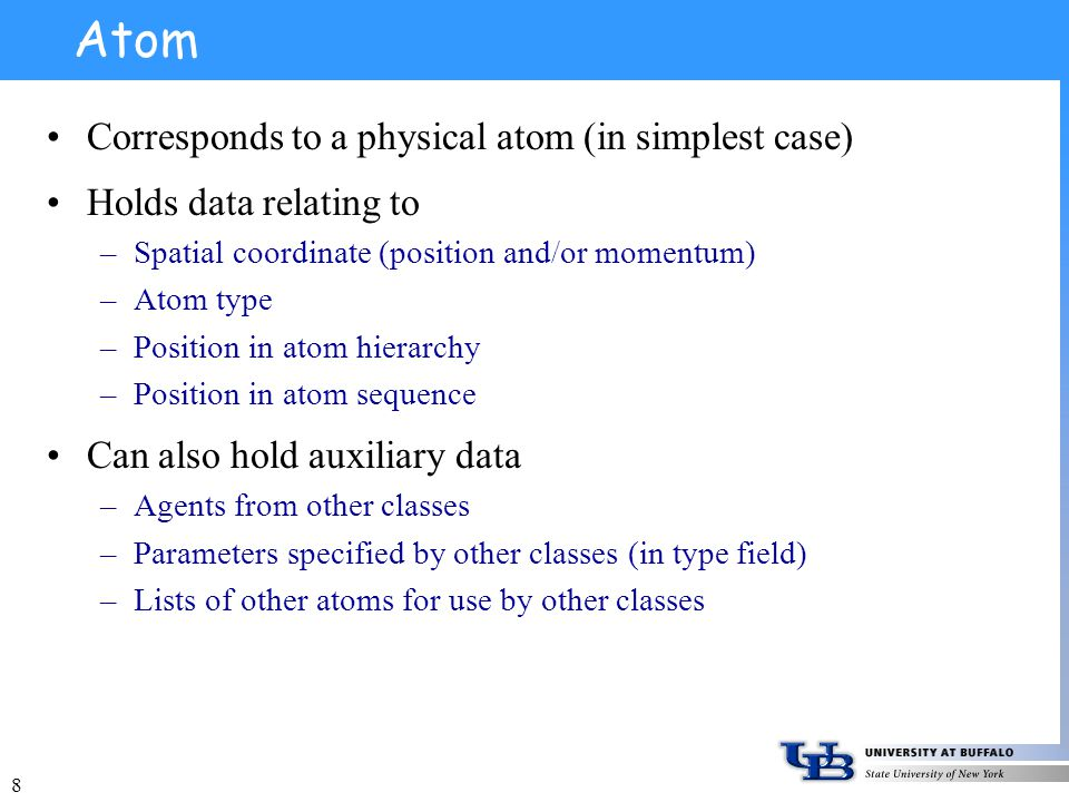 8 Atom Corresponds to a physical atom (in simplest case) Holds data relating to –Spatial coordinate (position and/or momentum) –Atom type –Position in atom hierarchy –Position in atom sequence Can also hold auxiliary data –Agents from other classes –Parameters specified by other classes (in type field) –Lists of other atoms for use by other classes