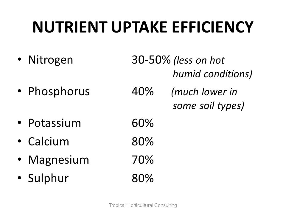 NUTRIENT UPTAKE EFFICIENCY Nitrogen30-50% (less on hot humid conditions) Phosphorus40% (much lower in some soil types) Potassium60% Calcium80% Magnesi