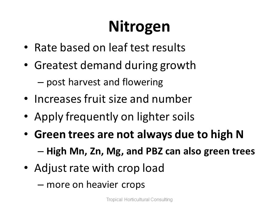 Nitrogen Rate based on leaf test results Greatest demand during growth – post harvest and flowering Increases fruit size and number Apply frequently o