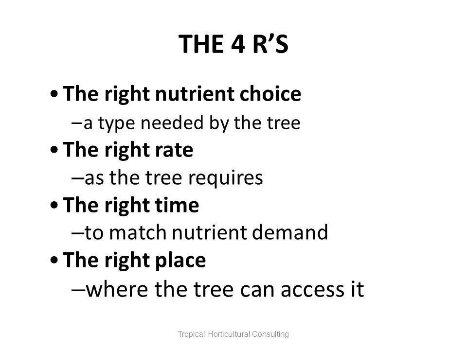 THE 4 RS The right nutrient choice –a type needed by the tree The right rate – as the tree requires The right time – to match nutrient demand The righ