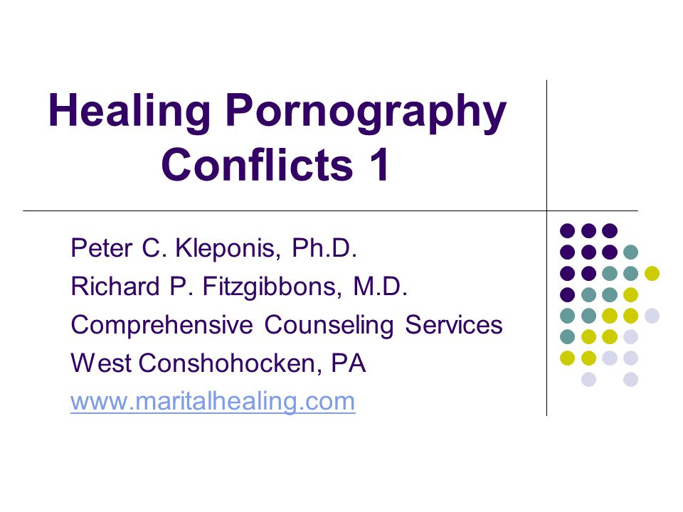 Healing Pornography Conflicts 1 Peter C. Kleponis, Ph.D. Richard P. Fitzgibbons, M.D. Comprehensive Counseling Services West Conshohocken, PA www.mari