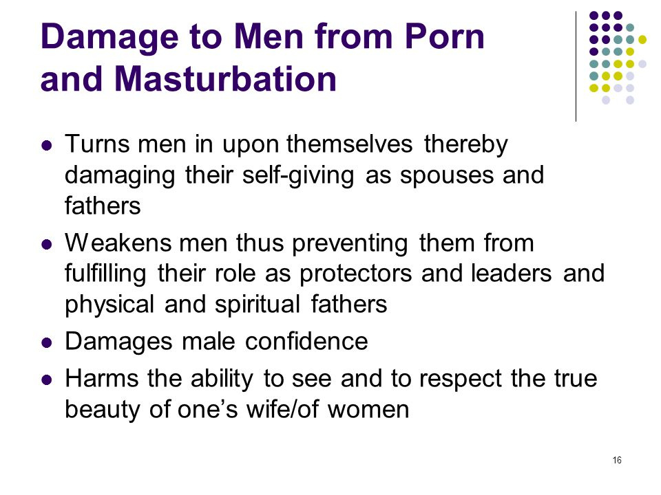 16 Damage to Men from Porn and Masturbation Turns men in upon themselves thereby damaging their self-giving as spouses and fathers Weakens men thus pr