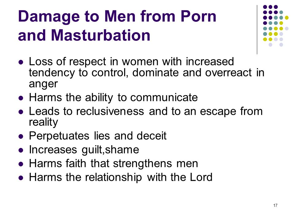 17 Damage to Men from Porn and Masturbation Loss of respect in women with increased tendency to control, dominate and overreact in anger Harms the abi