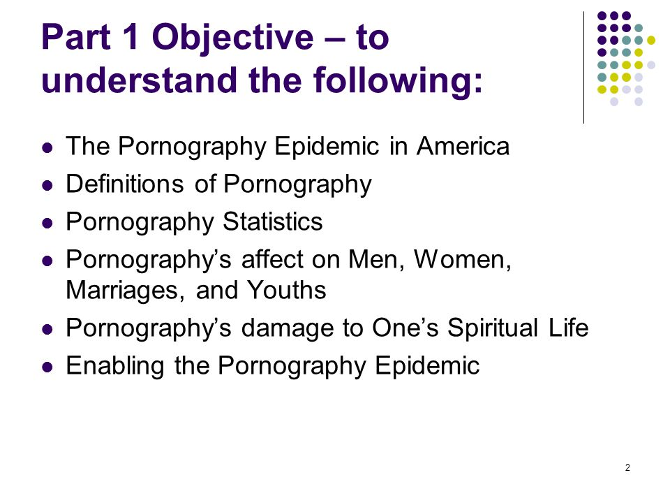 2 Part 1 Objective – to understand the following: The Pornography Epidemic in America Definitions of Pornography Pornography Statistics Pornographys a
