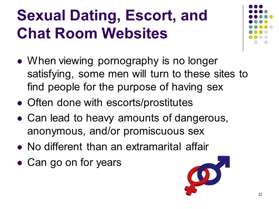 22 Sexual Dating, Escort, and Chat Room Websites When viewing pornography is no longer satisfying, some men will turn to these sites to find people fo