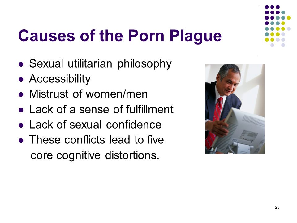 25 Causes of the Porn Plague Sexual utilitarian philosophy Accessibility Mistrust of women/men Lack of a sense of fulfillment Lack of sexual confidenc