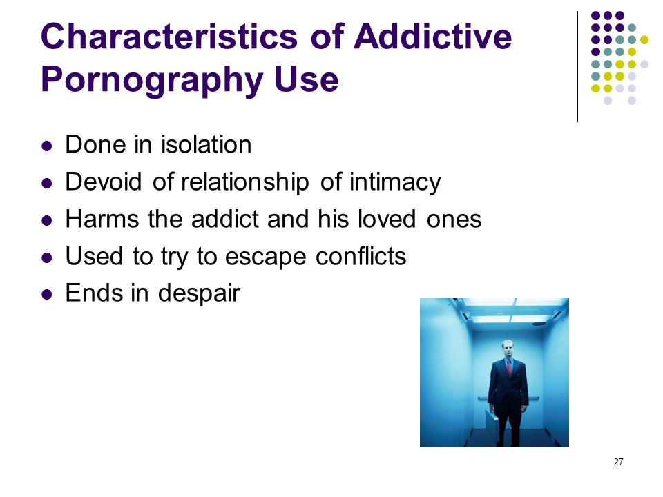 27 Characteristics of Addictive Pornography Use Done in isolation Devoid of relationship of intimacy Harms the addict and his loved ones Used to try t