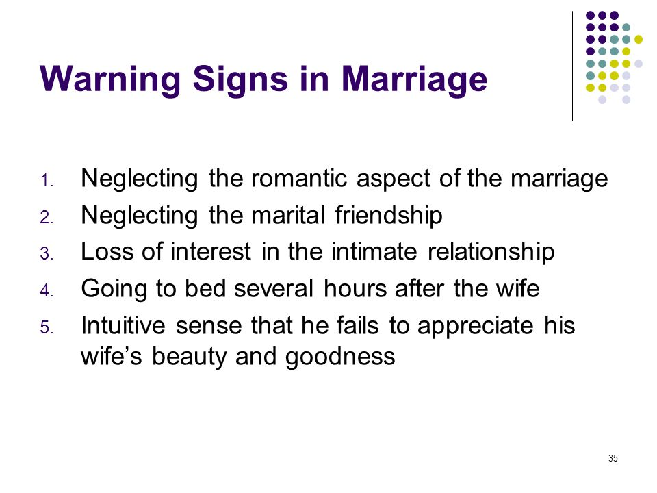 35 Warning Signs in Marriage 1. Neglecting the romantic aspect of the marriage 2. Neglecting the marital friendship 3. Loss of interest in the intimat
