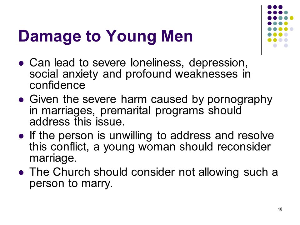 40 Damage to Young Men Can lead to severe loneliness, depression, social anxiety and profound weaknesses in confidence Given the severe harm caused by