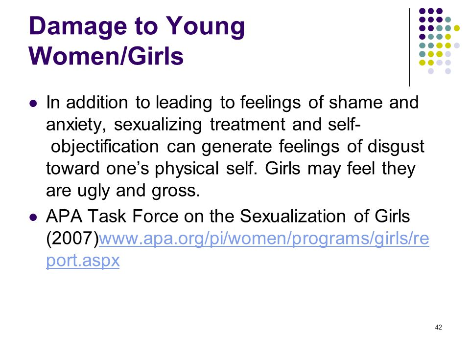 42 Damage to Young Women/Girls In addition to leading to feelings of shame and anxiety, sexualizing treatment and self- objectification can generate f