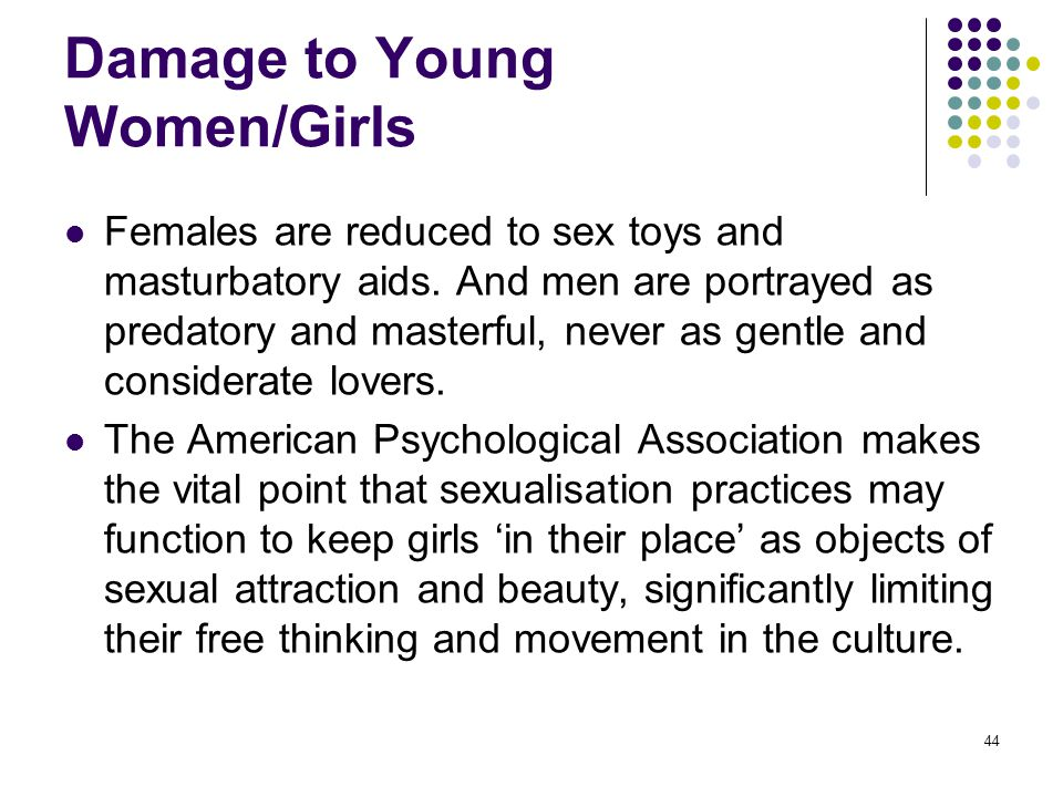 44 Damage to Young Women/Girls Females are reduced to sex toys and masturbatory aids. And men are portrayed as predatory and masterful, never as gentl
