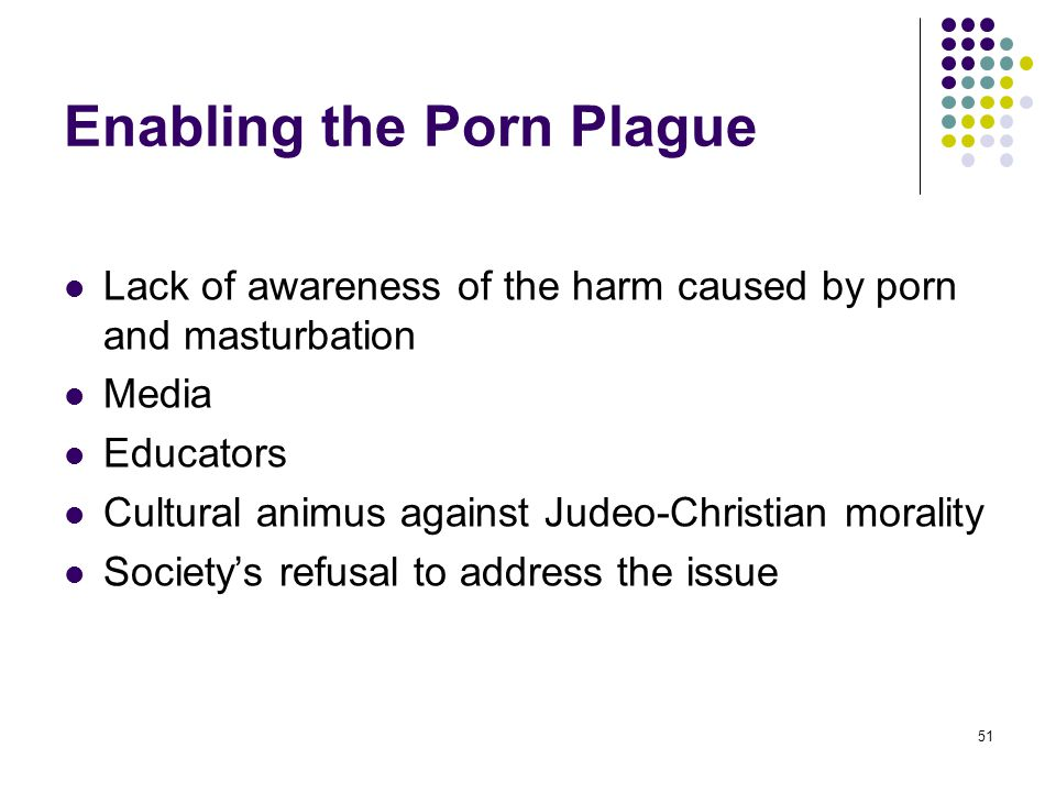 51 Enabling the Porn Plague Lack of awareness of the harm caused by porn and masturbation Media Educators Cultural animus against Judeo-Christian mora