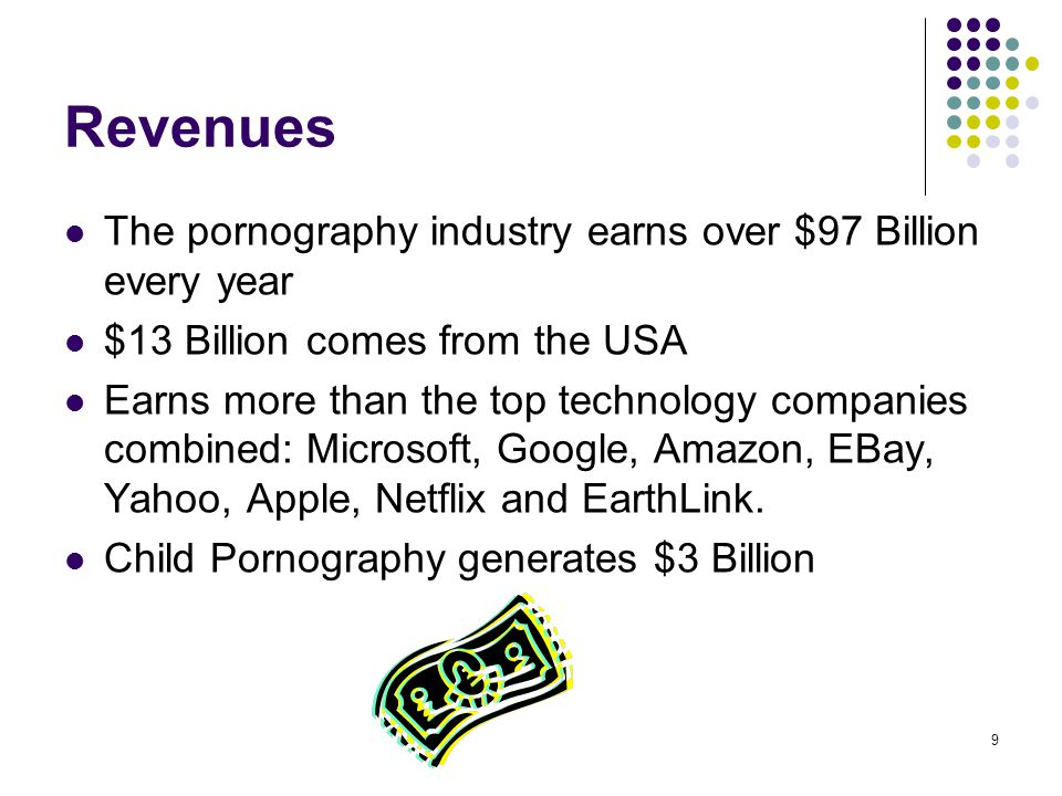9 Revenues The pornography industry earns over $97 Billion every year $13 Billion comes from the USA Earns more than the top technology companies comb