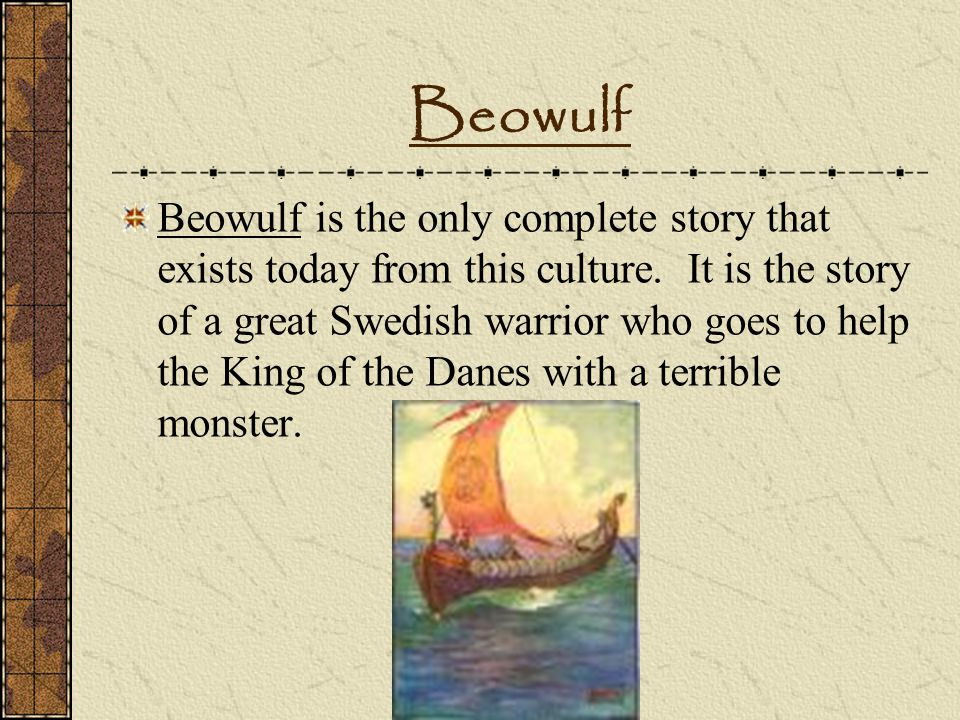 Beowulf Beowulf is the only complete story that exists today from this culture. It is the story of a great Swedish warrior who goes to help the King o