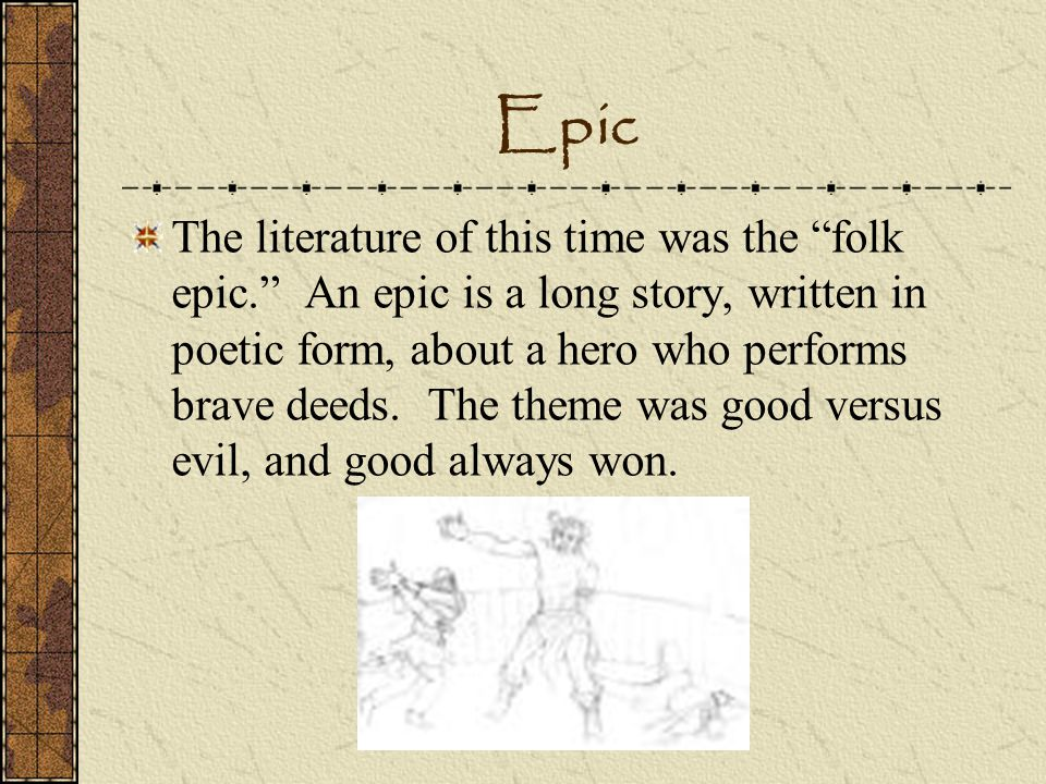 Epic The literature of this time was the folk epic. An epic is a long story, written in poetic form, about a hero who performs brave deeds. The theme