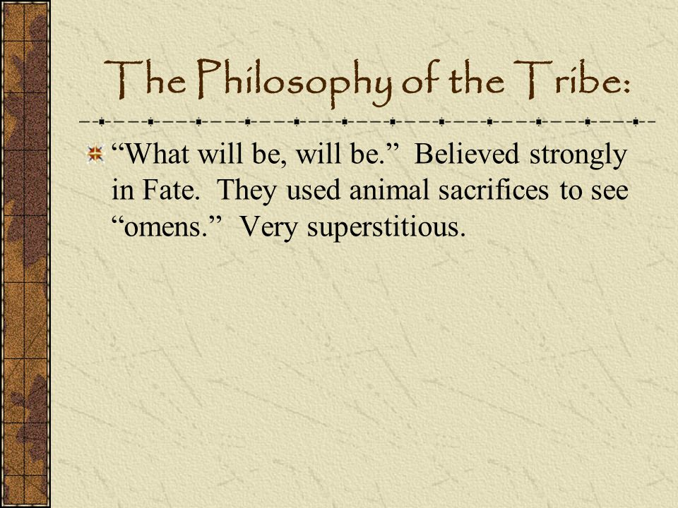 The Philosophy of the Tribe: What will be, will be. Believed strongly in Fate. They used animal sacrifices to see omens. Very superstitious.