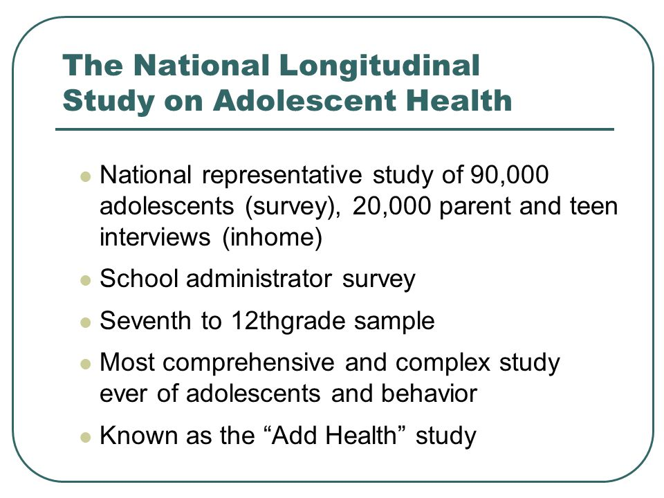 The National Longitudinal Study on Adolescent Health National representative study of 90,000 adolescents (survey), 20,000 parent and teen interviews (in­home) School administrator survey Seventh­ to 12th­grade sample Most comprehensive and complex study ever of adolescents and behavior Known as the Add Health study