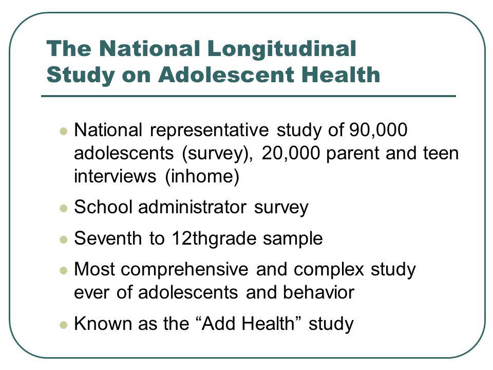 The National Longitudinal Study on Adolescent Health National representative study of 90,000 adolescents (survey), 20,000 parent and teen interviews (