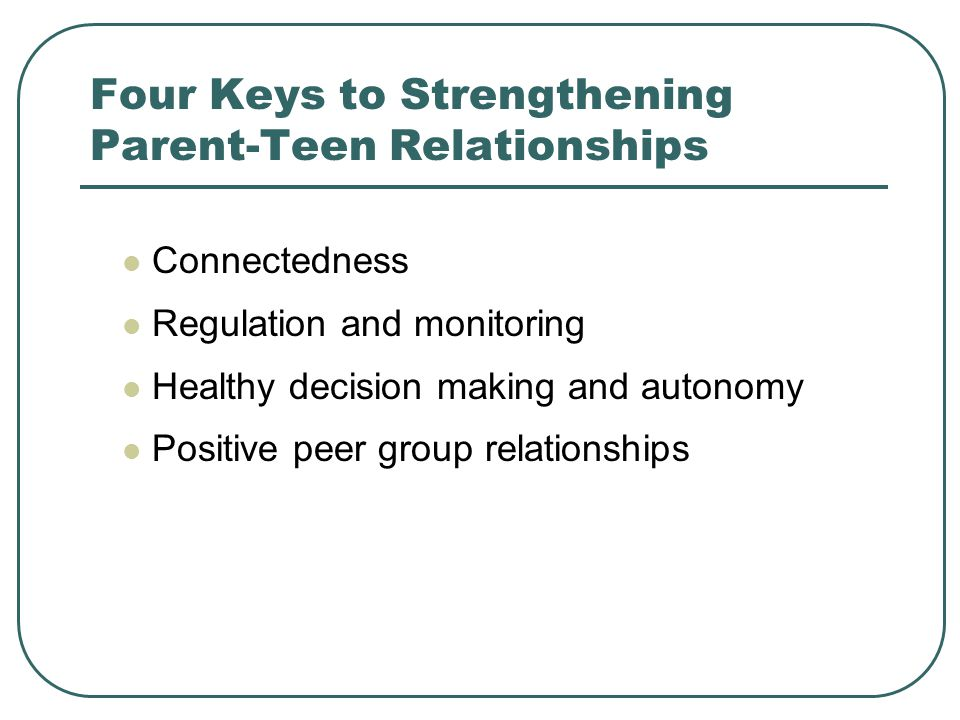 Four Keys to Strengthening Parent-Teen Relationships Connectedness Regulation and monitoring Healthy decision making and autonomy Positive peer group