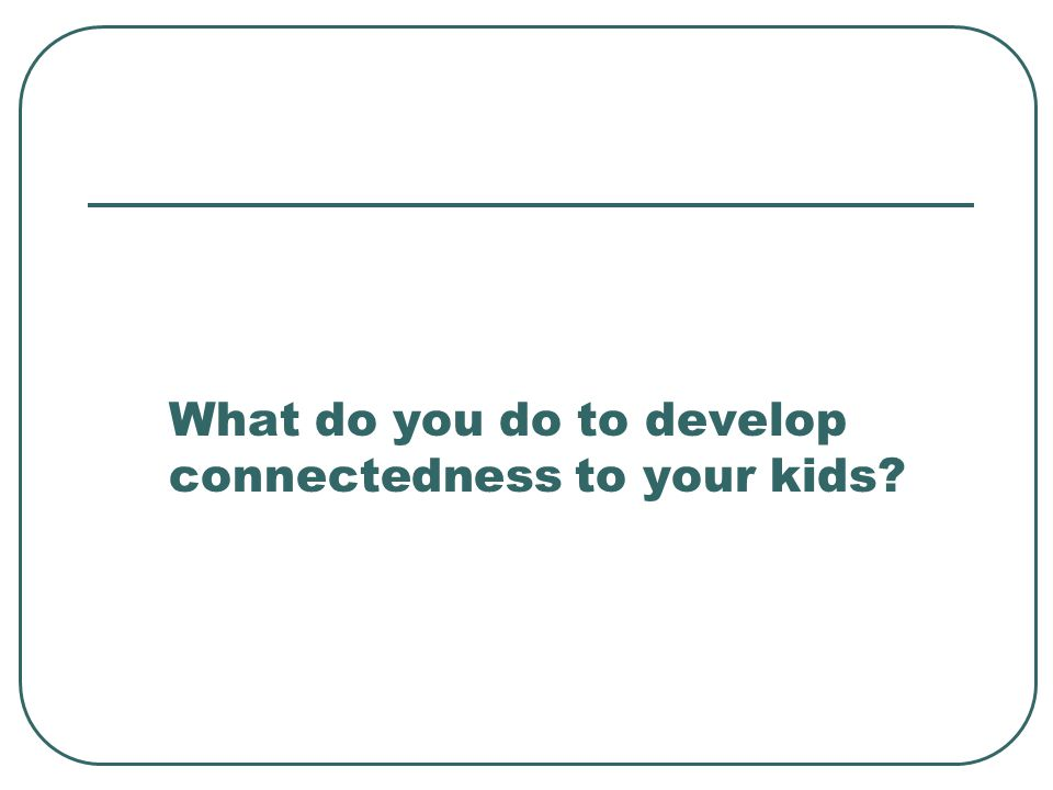 What do you do to develop connectedness to your kids?