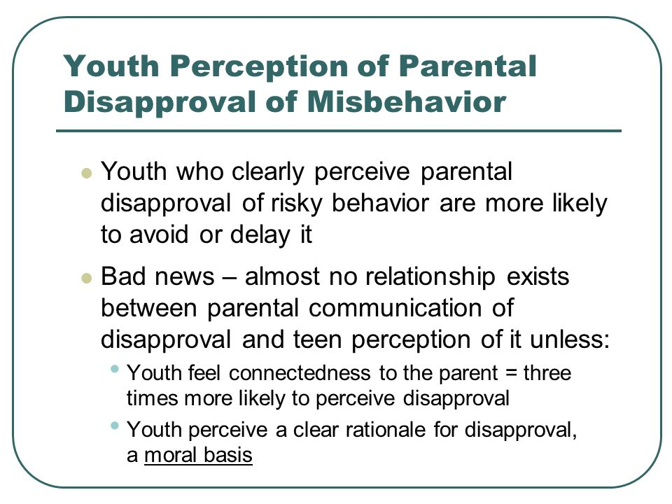 Youth Perception of Parental Disapproval of Misbehavior Youth who clearly perceive parental disapproval of risky behavior are more likely to avoid or