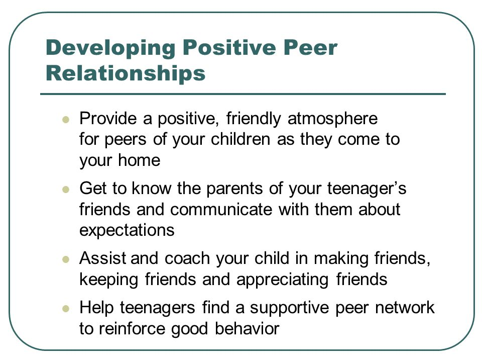 Developing Positive Peer Relationships Provide a positive, friendly atmosphere for peers of your children as they come to your home Get to know the parents of your teenagers friends and communicate with them about expectations Assist and coach your child in making friends, keeping friends and appreciating friends Help teenagers find a supportive peer network to reinforce good behavior