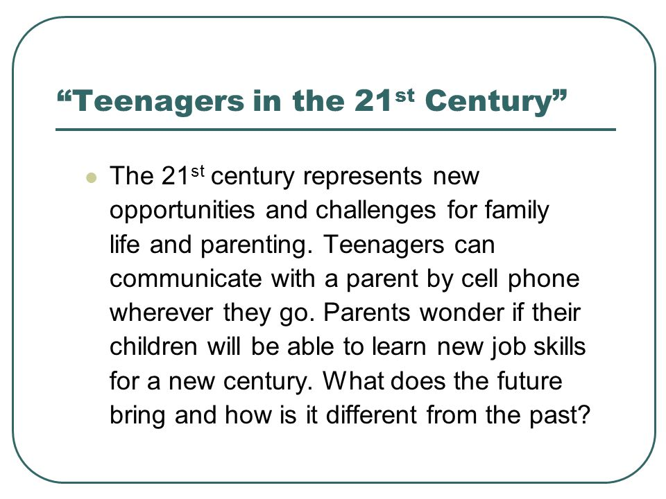 Teenagers in the 21 st Century The 21 st century represents new opportunities and challenges for family life and parenting. Teenagers can communicate