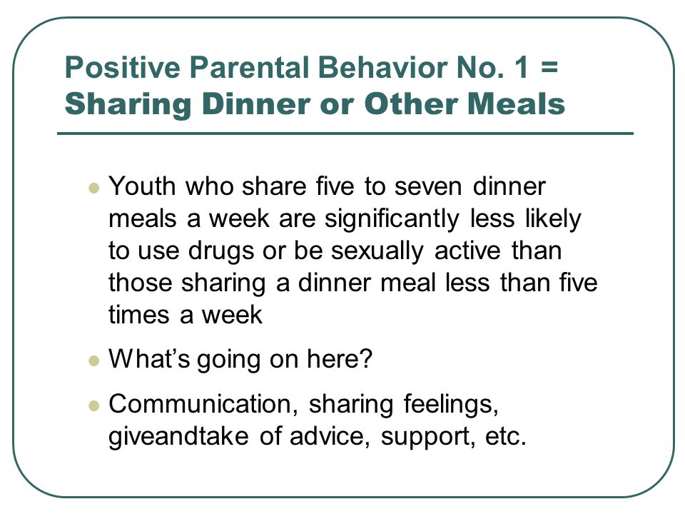 Positive Parental Behavior No. 1 = Sharing Dinner or Other Meals Youth who share five to seven dinner meals a week are significantly less likely to us
