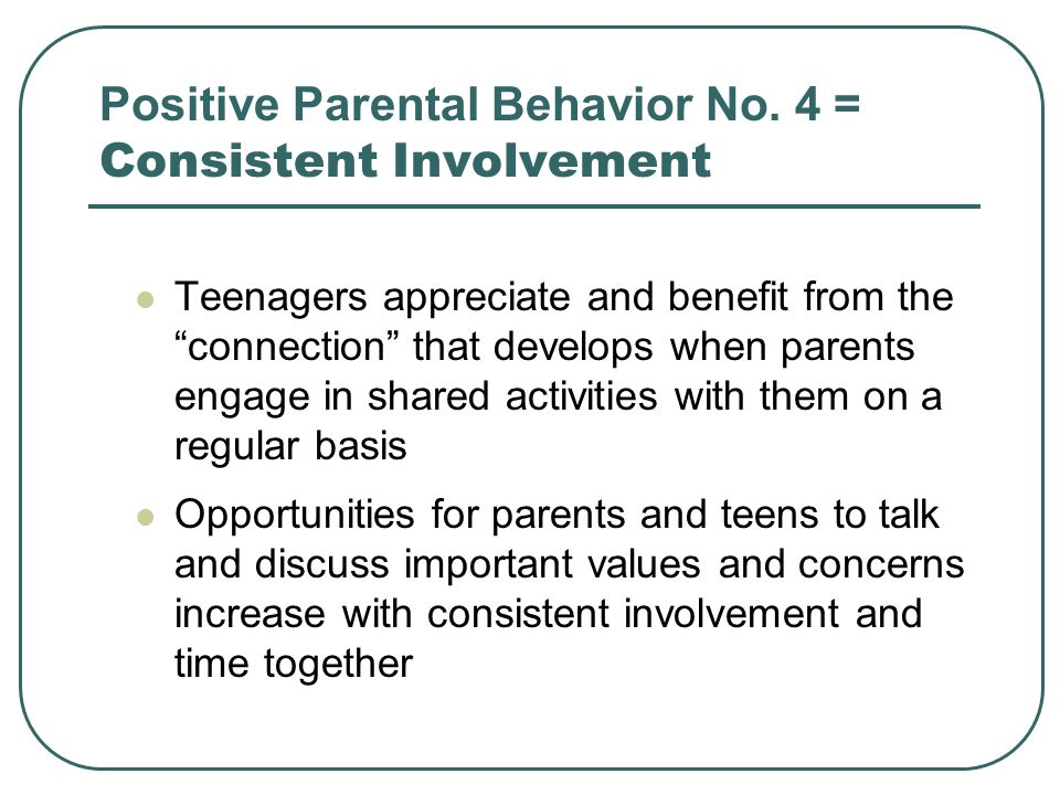 Positive Parental Behavior No. 4 = Consistent Involvement Teenagers appreciate and benefit from the connection that develops when parents engage in sh